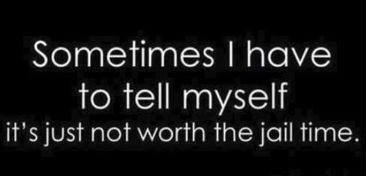 Its not worth the jail time Quotes funny hilarious saying lol quote humor