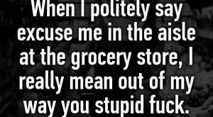 """When I politely say excuse me in the aisle at the grocery store, I…"