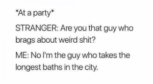 Memes, Party, and Shit: At a party*  STRANGER: Are you that guy who  brags about weird shit?  ME: No I'm the guy who takes the  longest baths in the city.