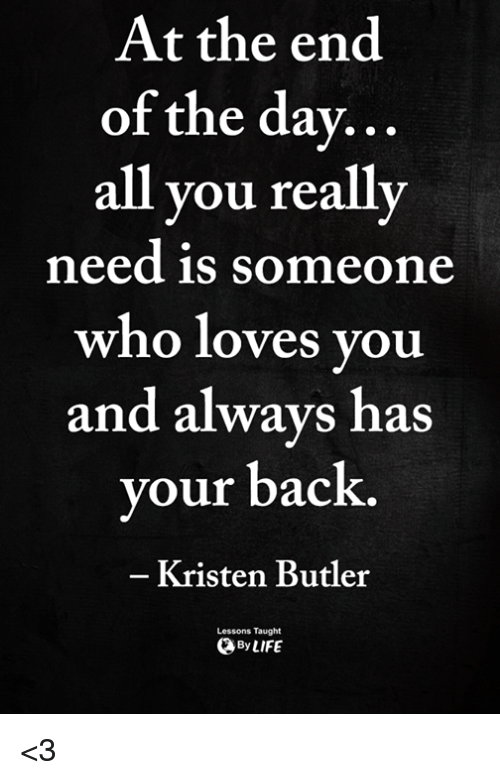 Memes, Back, and &#xf;: At the end  of the dav…  all you really  need is someone  who loves you  and always has  your back.  Kristen Butler  Lessons Taught  ByLIFE <