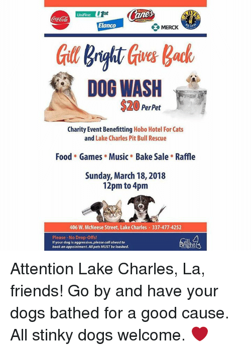 Cats, Dogs, and Food: CocaCola  Elanco  MERCK  DOG WASH  $ PerPet  Charity Event Benefitting Hobo Hotel For Cats  and Lake Charles Pit Bull Rescue  Food Games . Music Bake Sale . Raffle  Sunday, March ,   pm to pm   W. McNeese Street, Lake Charles —  Please-No Drop-Offs!  If your dog is aggressive, please call ahead to  book an appointment. All pets MUST be leashed. Attention Lake Charles, La, friends! Go by and have your dogs bathed for a good cause. All stinky dogs welcome. &#x;