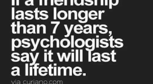 Memes, Say It, and Lifetime: If a friendship  lasts longer  than  years,  psychologists  say it will Tast  a lifetime.  via curiano.com