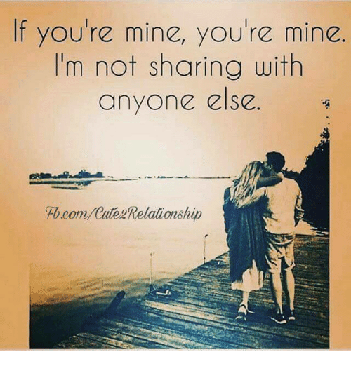 Memes, fb.com, and : If you're mine, you're mine.  I'm not sharing with  anyone else.  Fb.com/Cute Relationship