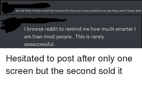 Funny, Memes, and Reddit: Its not that I'm too smart for memes its that you're too primitive to see they aren't funny btw  I browse reddit to remind me how much smarter I  am than most people. This is rarely  unsuccessful.