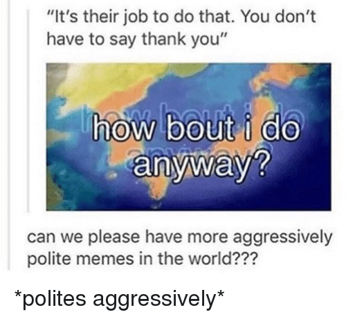 """Memes, Thank You, and World: """"It's their job to do that. You don't  have to say thank you""""    anyWay  can we please have more aggressively  polite memes in the world???"""