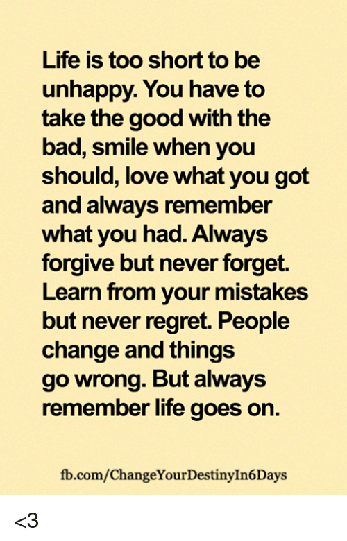Bad, Life, and Love: Life is too short to be  unhappy. You have to  take the good with the  bad, smile when you  should, love what you got  and always remember  what you had. Always  forgive but never forget.  Learn from your mistakes  but never regret. People  change and things  go wrong. But always  remember life goes on.  fb.com/ChangeYourDestinyInDays <
