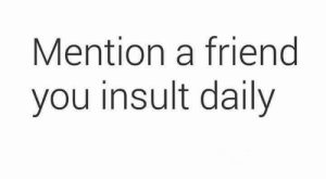 Memes, , and Friend: Mention a friend  you insult daily