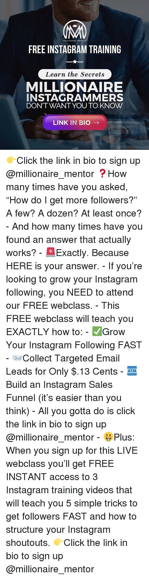 "Click, How Many Times, and Instagram: MILLIONAIRE MENTOR  FREE INSTAGRAM TRAINING  Learn the Secrets  MILLIONAIRE  INSTAGRAMMERS  DONTWANTYOU TO KNOW  LINK IN BIO → Click the link in bio to sign up @millionaire_mentor &#x;How many times have you asked, ""How do I get more followers?"" A few? A dozen? At least once? – And how many times have you found an answer that actually works? – úExactly. Because HERE is your answer. – If you're looking to grow your Instagram following, you NEED to attend our FREE webclass. – This FREE webclass will teach you EXACTLY how to: – &#x;Grow Your Instagram Following FAST – þCollect Targeted Email Leads for Only $. Cents – þBuild an Instagram Sales Funnel (it's easier than you think) – All you gotta do is click the link in bio to sign up @millionaire_mentor – Plus: When you sign up for this LIVE webclass you'll get FREE INSTANT access to  Instagram training videos that will teach you  simple tricks to get followers FAST and how to structure your Instagram shoutouts. Click the link in bio to sign up @millionaire_mentor"