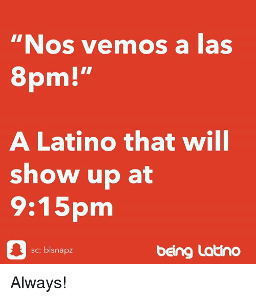 "Memes, , and Latino: ""Nos vemos a las  pm!""  A Latino that will  show up at  :pm  sc: blsnapz  beng Latino Always!"