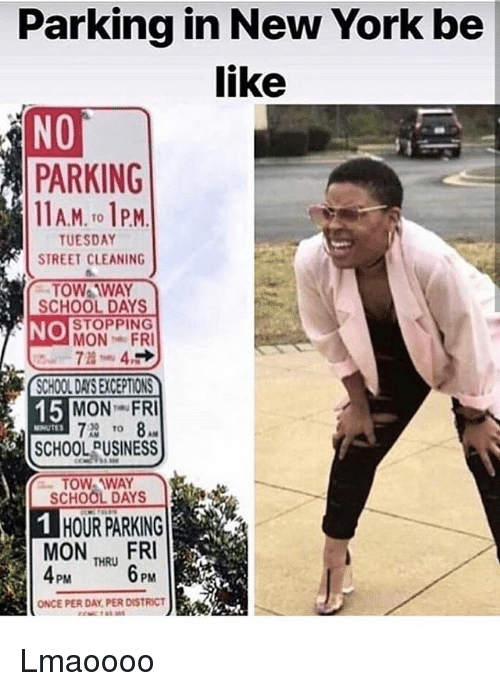 Be Like, Memes, and New York: Parking in New York be  like  NO  PARKING  AM. o PM  TUESDAY  STREET CLEANING  TOW TWAY  SCHOOL DAYS  NO  STOPPING  MON FRI    MON FRI  NUTES  SCHOOL PUSINESS  TOW WAY  SCHOOL DAYS   HOUR PARKING  MON FRI  THRU  ONCE PER DAY PER DISTRICT Lmaoooo