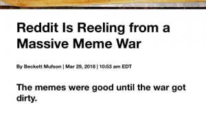 Meme, Memes, and Reddit: Reddit Is Reeling from a  Massive Meme War  By Beckett Mufson | Mar ,  | : am EDT  The memes were good until the war got  dirty.  If you've casually browsed Reddit over the last  couple of days, you may have got caught in the  crossfire of a goofy meme war that turned  toxic.
