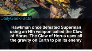 Batman, Memes, and Superman: SUPERMAN/BATMAN' #  Daily GeekFacts  Hawkman once defeated Supermarn  using an Nth weapon called the Claw  of Horus. The Claw of Horus uses all  the gravity on Earth to pin its enemy Hawkman  _ hawkman carterhall hawkgirl shayerahall batman superman brucewayne clarkkent justiceleague dc dccomics dcfacts dailygeekfacts