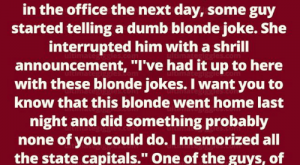 "Dumb, Memes, and The Office: There was a blonde who just got sick  and tired of all the blonde jokes. One  evening, she went home and  memorized all the state capitals. Back  in the office the next day, some guy  started telling a dumb blonde joke. She  interrupted him with a shrill  announcement, ""I've had it up to here  with these blonde jokes. I want you to  know that this blonde went home last  night and did something probably  none of you could do. I memorized all  the state capitals."" One of the guys, of  course, said, ""I don't believe you. What  is the capital of Nevada?"" ""N,"" she  answered."