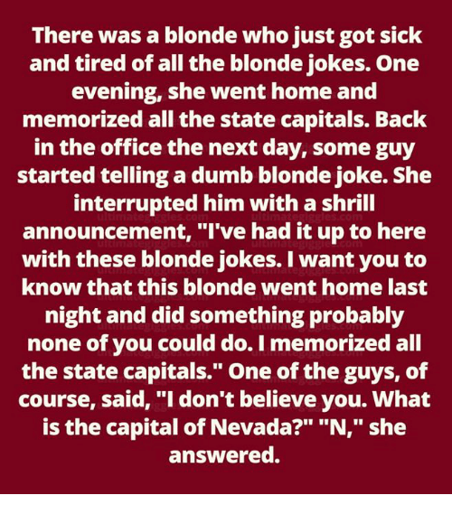"""Dumb, Memes, and The Office: There was a blonde who just got sick  and tired of all the blonde jokes. One  evening, she went home and  memorized all the state capitals. Back  in the office the next day, some guy  started telling a dumb blonde joke. She  interrupted him with a shrill  announcement, """"I've had it up to here  with these blonde jokes. I want you to  know that this blonde went home last  night and did something probably  none of you could do. I memorized all  the state capitals."""" One of the guys, of  course, said, """"I don't believe you. What  is the capital of Nevada?"""" """"N,"""" she  answered."""