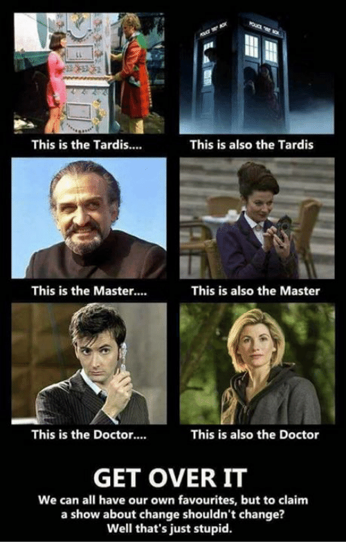 Doctor, Memes, and Tardis: This is the Tardis….  This is also the Tardis  This is the Master…  This is also the Master  This is the Doctor….  This is also the Doctor  GET OVER IT  We can all have our own favourites, but to claim  a show about change shouldn't change?  Well that's just stupid.