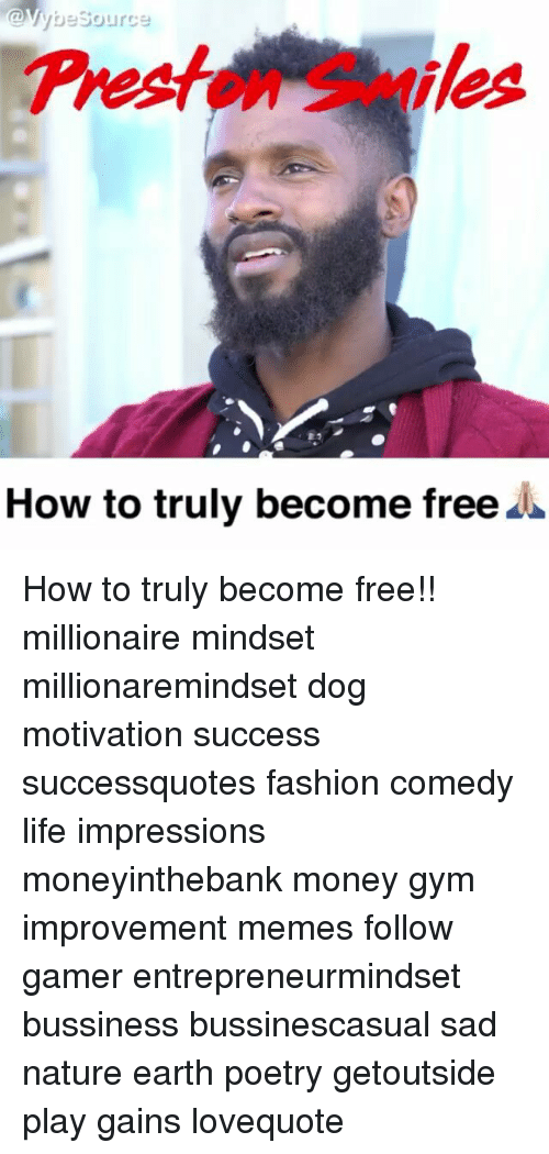 Fashion, Gym, and Life: @VybeSource  Preaton Smiles  How to truly become free^ How to truly become free!! millionaire mindset millionaremindset dog motivation success successquotes fashion comedy life impressions moneyinthebank money gym improvement memes follow gamer entrepreneurmindset bussiness bussinescasual sad nature earth poetry getoutside play gains lovequote