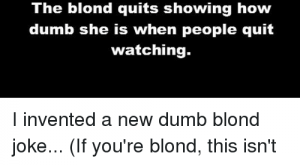 Dumb, Memes, and : What's the difference between  the lib-media and a dumb blond?  The blond quits showing how  dumb she is when people quit  watching. I invented a new dumb blond joke… (If you're blond, this isn't directed at you unless you're also dumb, so PLEASE don't volunteer to prove my point..) ~Earl