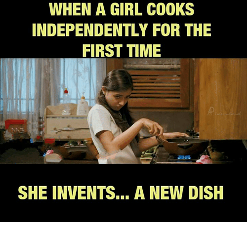 Memes, Dish, and Girl: WHEN A GIRL COOKS  INDEPENDENTLY FOR THE  FIRST TIME  SHE INVENTS… A NEW DISH