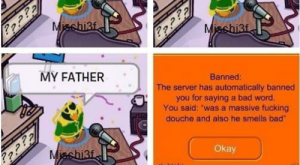 "Bad, Club, and Fucking: WHEN I WAS  A YOUNG BOY  MY FATHER  Banned:  The server has automatically banned  you for saying a bad word.  You said: was a massive fucking  douche and also he smells bad""  Okay    Clubloki"