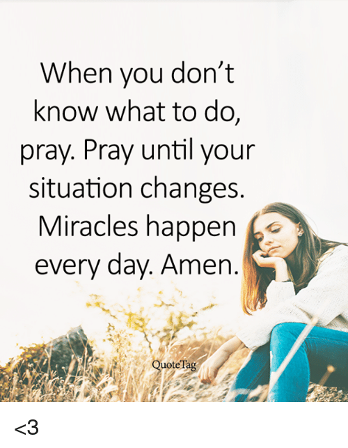 Memes, Miracles, and &#xf;: When you don't  know what to do,  pray. Pray until your  situation changes  Miracles happen o  every day. Amen  uoteTa <
