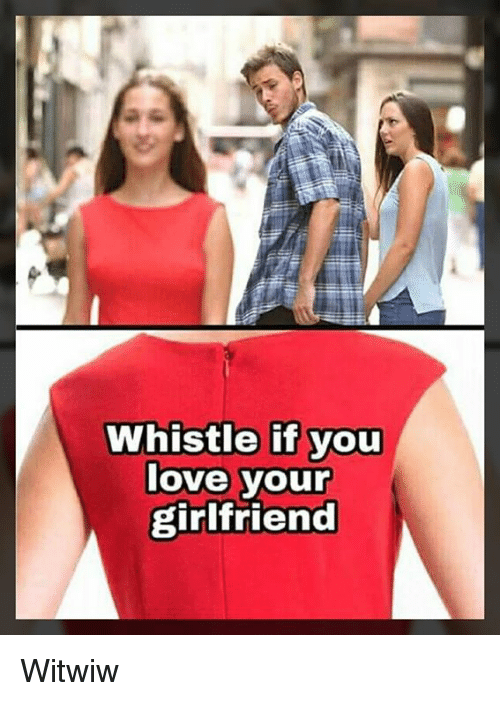 Love, Memes, and Girlfriend: Whistle if you  love your  girlfriend Witwiw