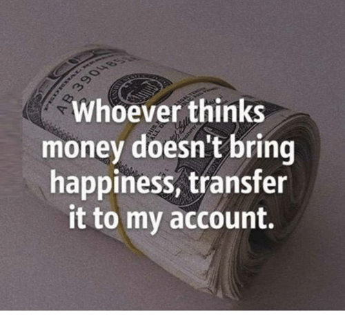 Memes, Money, and Happiness: Whoever thinks  money doesn't bring  happiness, transfer  it to my account.