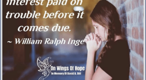 Memes, Wings, and Hope: Worry is  interest paid on  trouble before it  comes due  ~ William Ralph Ing  ne.  on Wings of Hope  In Memory Of David A. Dill < <