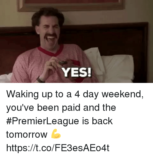 Memes, Tomorrow, and Back: YES! Waking up to a  day weekend, you've been paid and the #PremierLeague is back tomorrow ྪ https://t.co/FEesAEot