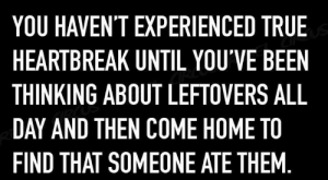 Memes, True, and Home: YOU HAVEN'T EXPERIENCED TRUE  HEARTBREAK UNTIL YOU'VE BEEN  THINKING ABOUT LEFTOVERS ALL  DAY AND THEN COME HOME TO  FIND THAT SOMEONE ATE THEM  REBEL CRas
