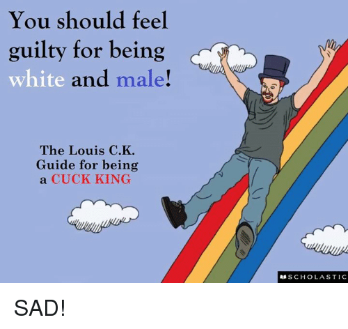 Memes, White, and Sad: You should feel  guilty for being  white and  male!  The Louis C.K  Guide for being  a CUCK KING  SCHOLASTIC SAD!