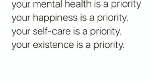 Memes, Happiness, and : your mental health is a priority  your happiness is a priority.  your self-care is a priority.  your existence is a priority. YOU're a priority, yes, YOU &#x;û selfcare mentalhealth