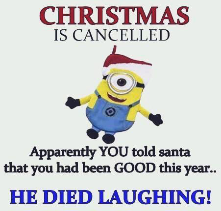 Christmas is cancelled. Apparently YOU told Santa that you had been GOOD this HE…