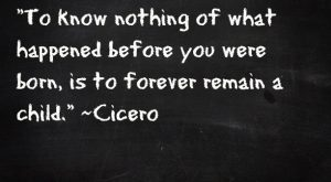 – to know nothing of what happened before you were born, is to remain…