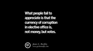 What people fail to appreciate is that the currency of corruption in elective office…
