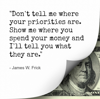 """Don't tell me where your priorities are. Show me where you spend your money…"
