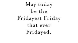 May today be the Fridayest Friday that ever Fridayed