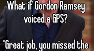 """What if Gordon Ramsey voiced a GPS?""Great job, you missed the bloody exit you…"