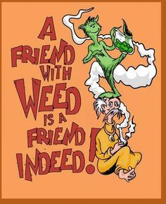 Friend with Weed Friend Indeed Dr Seuss Weed Memes. Cartoon Classic Stoner Funny Marijuana...