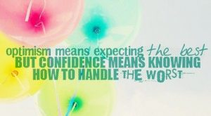 Optimism means expecting the best but confidence means knowing how to handle the worst