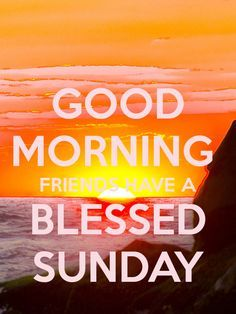 Good Morning Friends Have A Blessed Sunday Good Morning Sunday