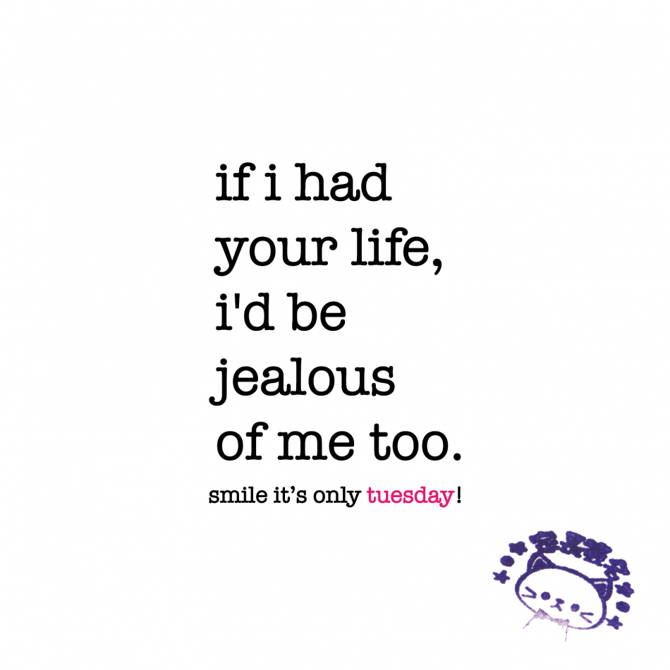 if i had your life, i'd be jealous of me too. tuesday quote |