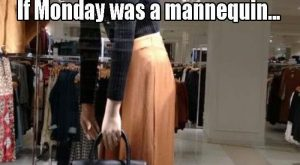 If Monday Was A Mannequin funny true feeling down monday hilarious mannequin monday quotes...