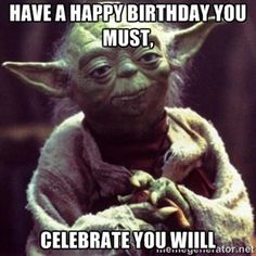 Have a happy birthday you must, celebrate you wiill | yoda star wars