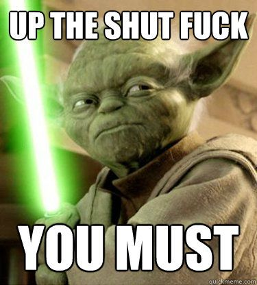 38ed9674425bd39058b15f0f9b0628f8 fuck you meme star wars google search shut the fuck up you must