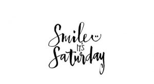 There is always a reason to smile, and Saturday is a good reason :)……