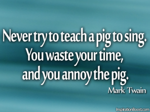 Never try to teach a pig to sing. You waste your time, and you…