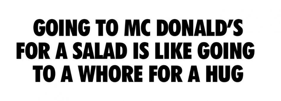 Going to Mc Donald's for a salad is like going to a whore for…