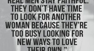 """Real men stay faithful. They don't have time to look for other women because…"
