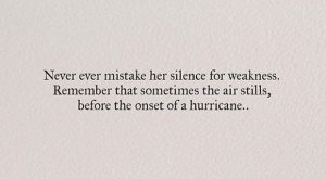 Never ever mistake her silence for weakness. Remember that sometimes the air stills before...