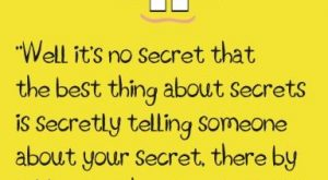 """Well, it's no secret that the best thing about secrets is secretly telling someone…"
